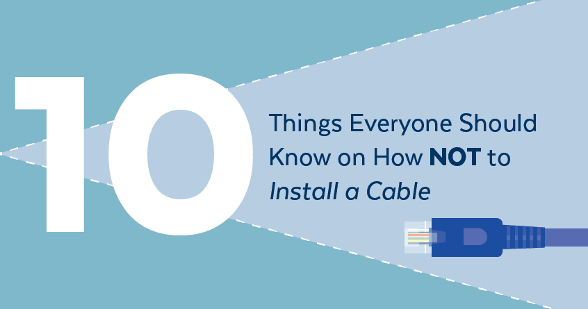 10 Things Everyone Should Know on How NOT to Install a Cable