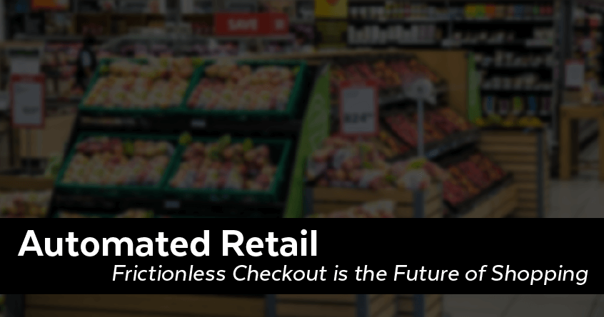 Automated Retail: Frictionless Checkout is the Future of Shopping