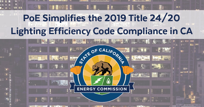 PoE Simplifies the 2019 Title 24/20 Lighting Efficiency Code Compliance in CA