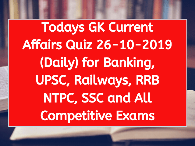 Todays GK Current Affairs Quiz 26-10-2019 (Daily) for Banking, UPSC, Railways, RRB NTPC, SSC and All Competitive Exams