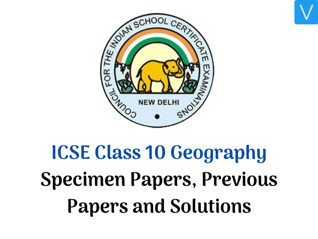 ICSE Class 10 Geography Specimen Papers, Previous Papers and Solutions