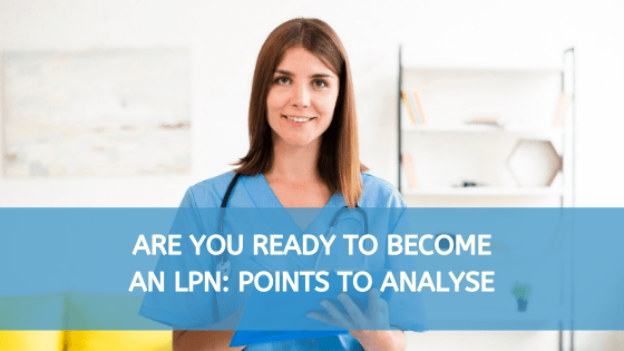 Are You Ready To Become An LPN: Points To Analyse