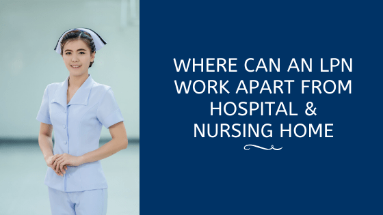 Where Can An LPN Work Apart From Hospital & Nursing Home