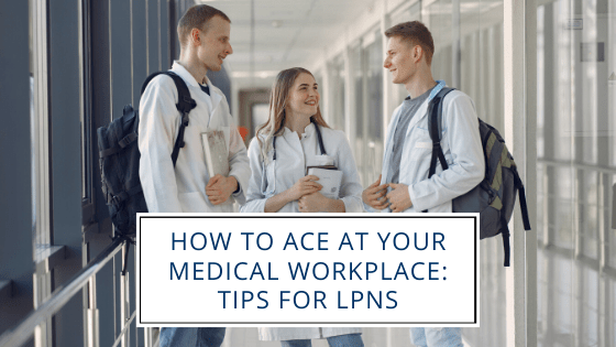 How To Ace At Your Medical Workplace: Tips For LPNs