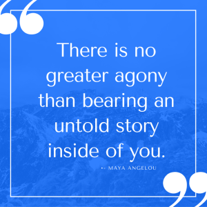 There is no greater agony than bearing an untold story inside of you.