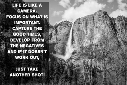 Life is like a camera.  Focus on what is important.  capture the good times, develop from the negatives and if it doesn't work out, just take another shot!