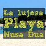 La lujosa playa de Nusa Dua