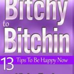 From Bitchy to Bitchin' – Book I – 13 Tips To Be Happy Now