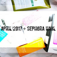 April 2017 + Sephora Haul