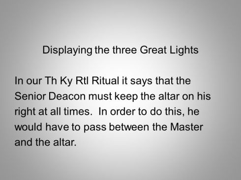 In our Th Ky Rtl Ritual it says that the. Senior Deacon must keep the altar on his. right at all times. In order to do this, he. would have to pass between the Master. and the altar.