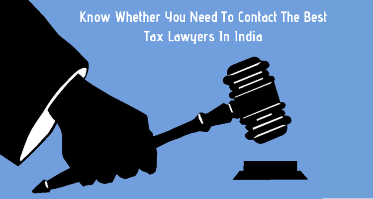 Know Whether You Need To Contact The Best Tax Lawyers In India