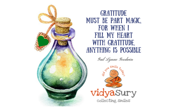 Gratitude must be part magic, for when I fill my heart with gratitude, anything is possible