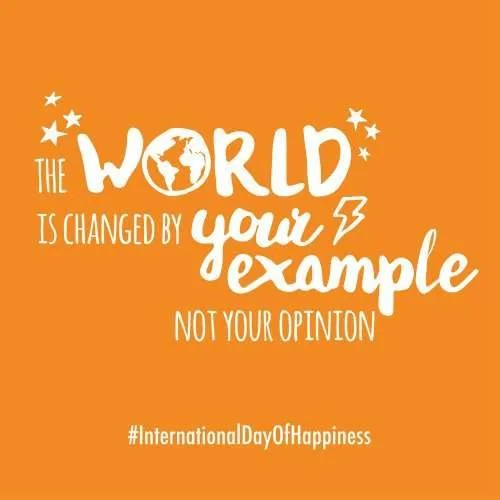 The world is changed by your example not your opinion Happiness Day