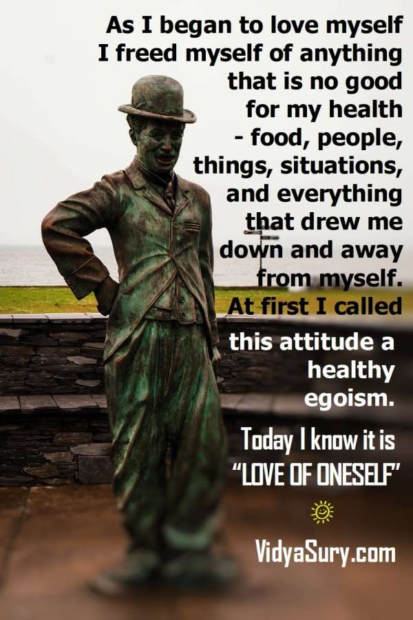 "As I began to love myself I freed myself of anything that is no good for my health – food, people, things, situations, and everything that drew me down and away from myself. At first I called this attitude a healthy egoism. Today I know it is ""LOVE OF ONESELF"". #Selflove #CharlieChaplin #atozchallenge"