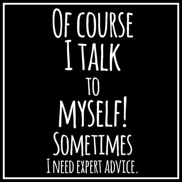 Of course I talk to myself. Sometimes I need expert advice