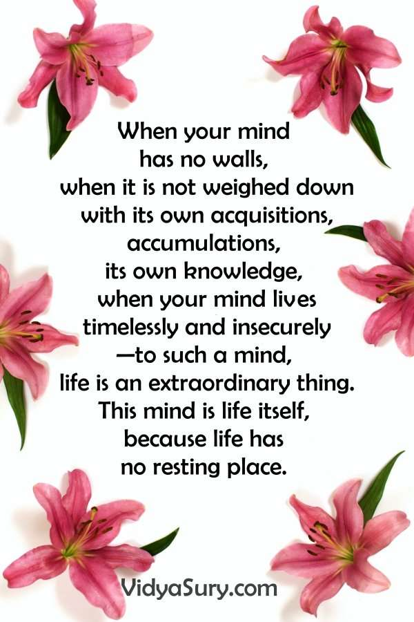 When your mind has no walls, when it is not weighed down with its own acquisitions, accumulations, its own knowledge, when your mind lives timelessly and insecurely—to such a mind, life is an extraordinary thing. This mind is life itself, because life has no resting place. #inspiringquotes #lifequotes #mindfulness