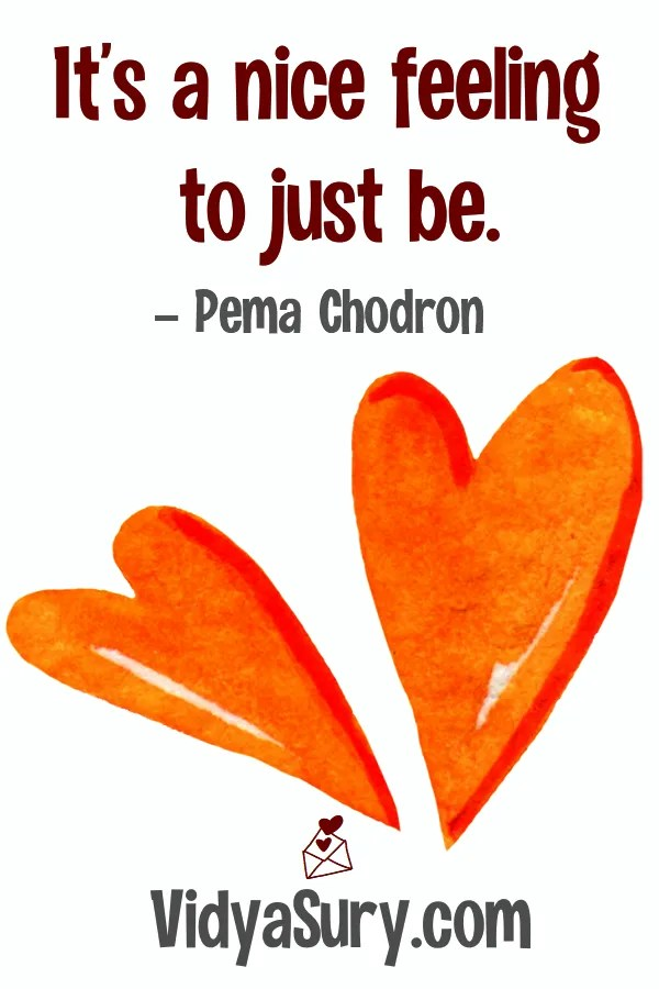 It is a nice feeling to just be. Quotes from Pema Chodron
