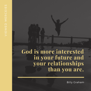 God is more interested in your future and your relationships than you are. — Billy Graham