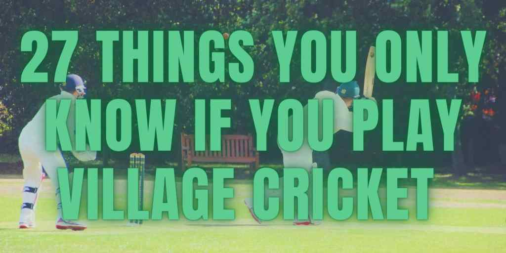 27 Things You Only Know If You Play Village Cricket