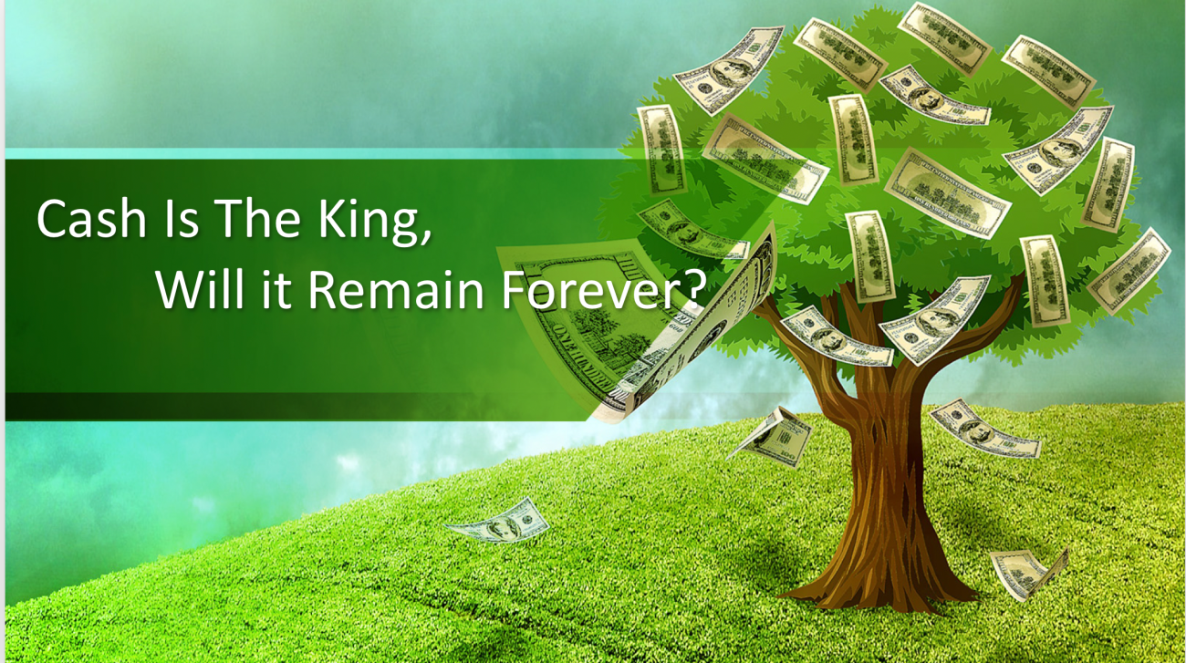 Cash Is The King, Will it Remain Forever?