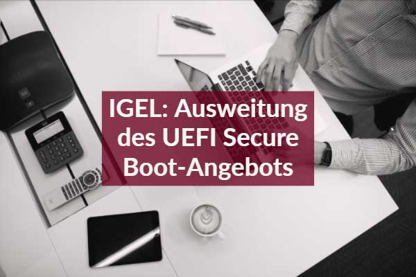 IGEL: Ausweitung des UEFI Secure Boot-Angebots