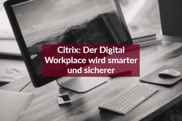 Citrix: Der Digital Workplace wird smarter und sicherer