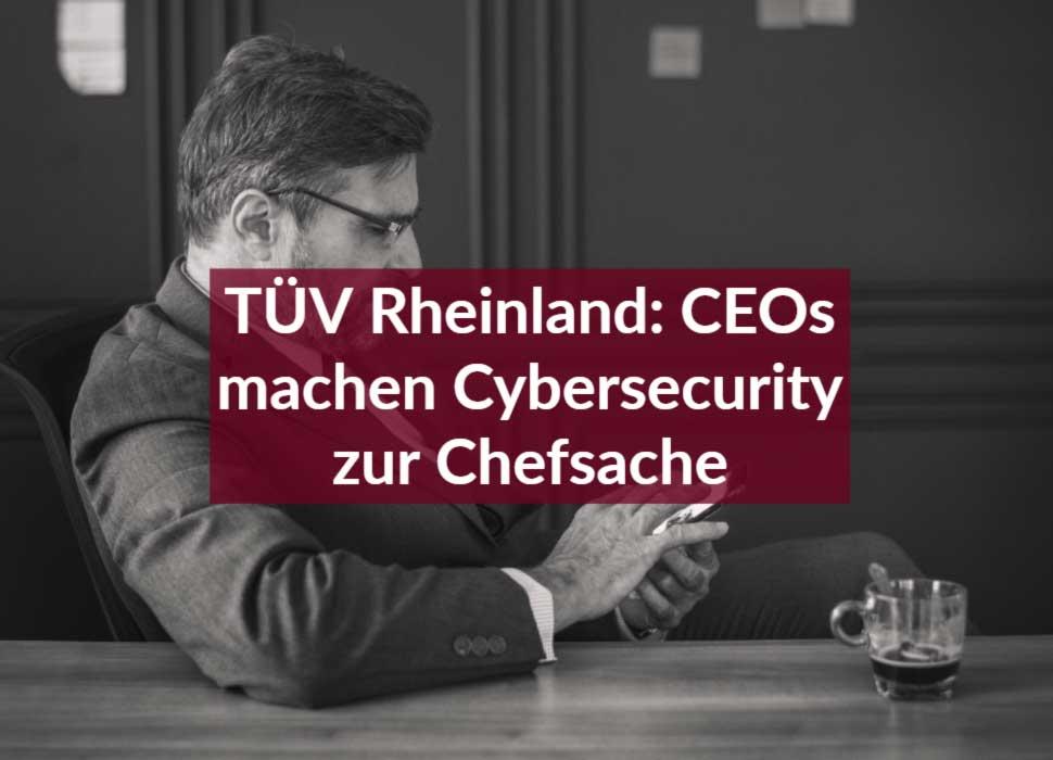 TÜV Rheinland: CEOs machen Cybersecurity zur Chefsache