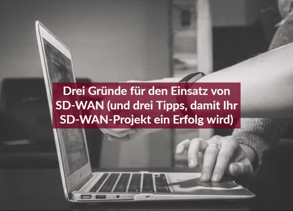 Drei Gründe für den Einsatz von SD-WAN (und drei Tipps, damit Ihr SD-WAN-Projekt ein Erfolg wird)