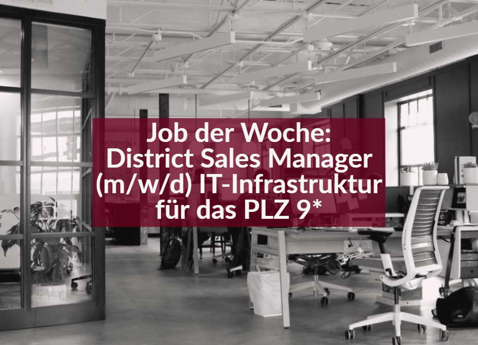 Job der Woche: District Sales Manager (m/w/d) IT-Infrastruktur für das PLZ 9*