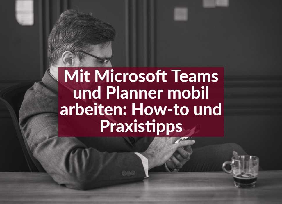 Mit Microsoft Teams und Planner mobil arbeiten: How-to und Praxistipps