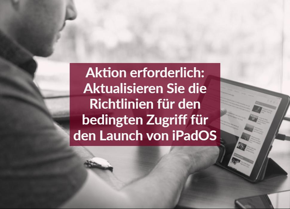 Aktion erforderlich: Aktualisieren Sie die Richtlinien für den bedingten Zugriff für den Launch von iPadOS