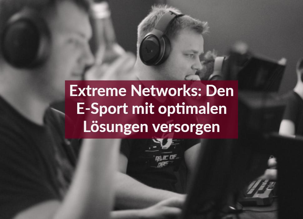 Extreme Networks: Den E-Sport mit optimalen Lösungen versorgen