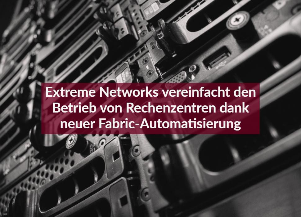 Extreme Networks vereinfacht den Betrieb von Rechenzentren dank neuer Fabric-Automatisierung