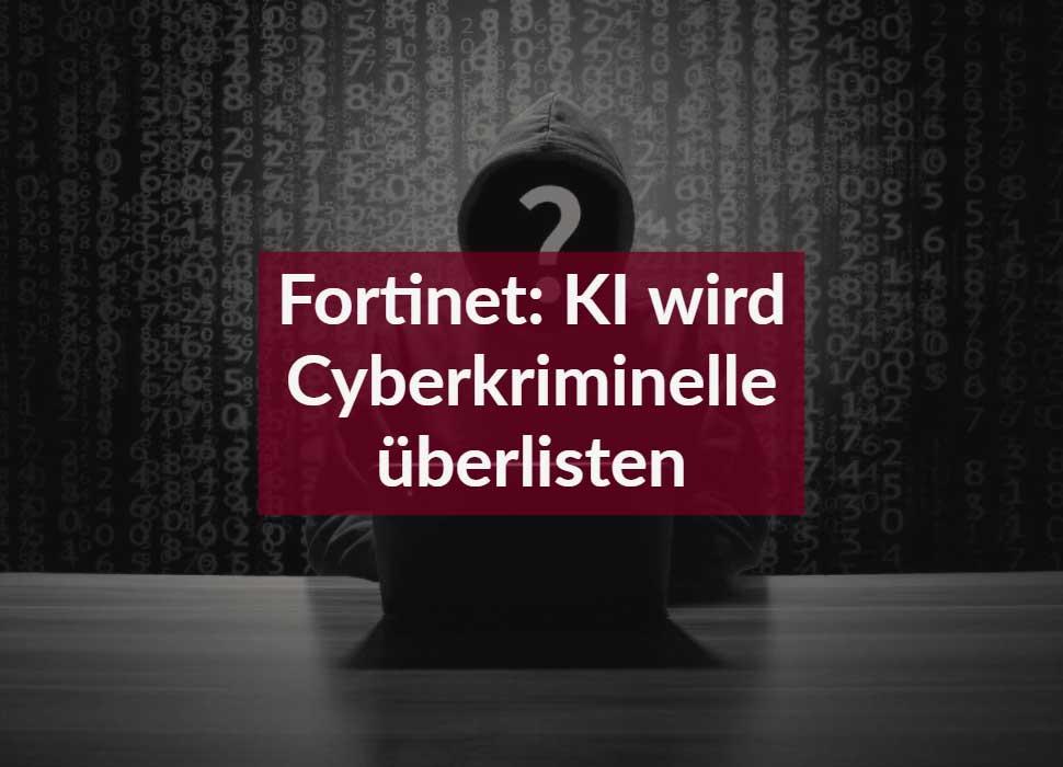 Fortinet: KI wird Cyberkriminelle überlisten