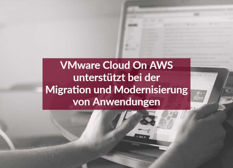 VMware Cloud On AWS unterstützt bei der Migration und Modernisierung von Anwendungen