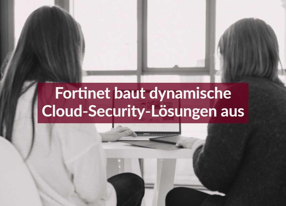 Fortinet baut dynamische Cloud-Security-Lösungen aus