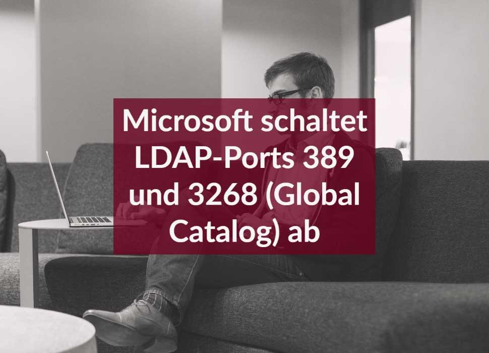 Microsoft schaltet LDAP-Ports 389 und 3268 (Global Catalog) ab