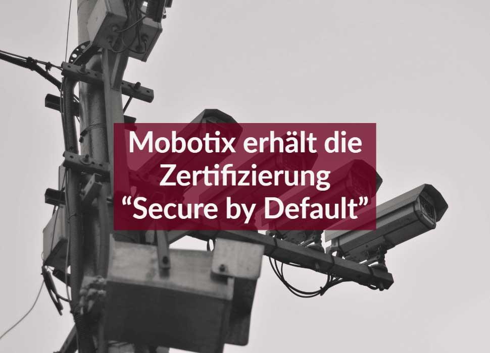 """Mobotix erhält die Zertifizierung """"Secure by Default"""""""