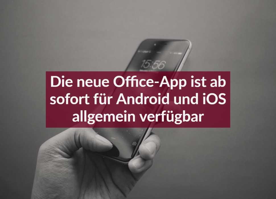 Die neue Office-App ist ab sofort für Android und iOS allgemein verfügbar