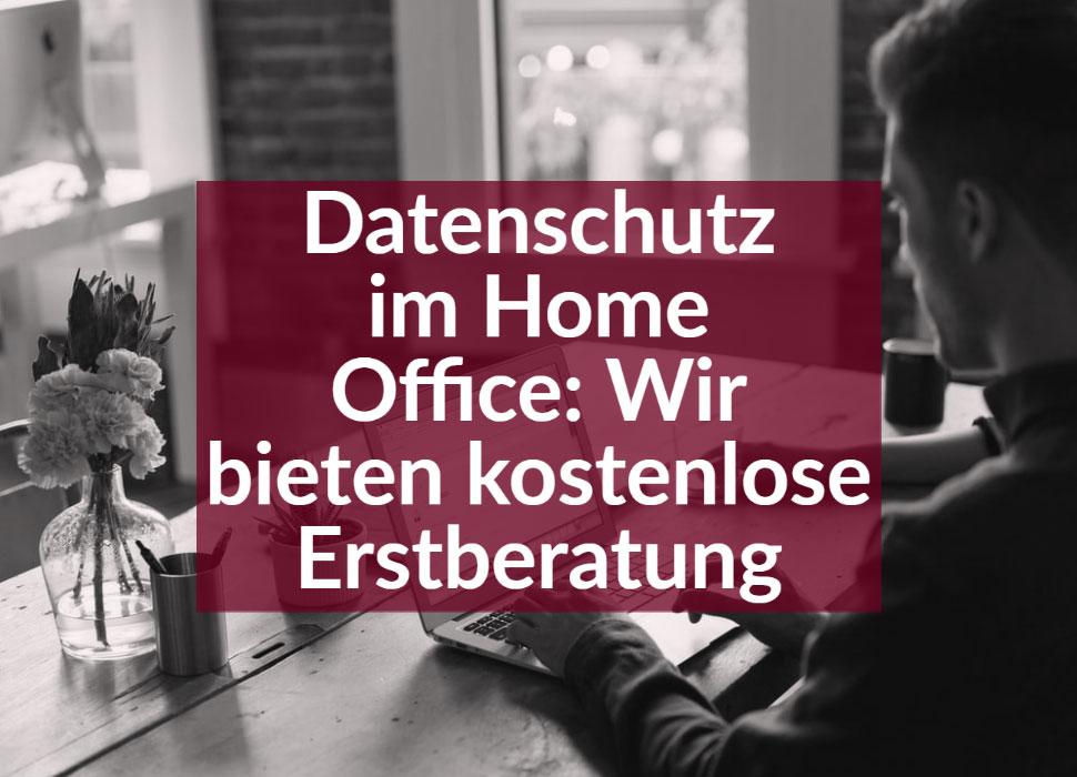 Datenschutz im Home Office: Wir bieten kostenlose Erstberatung