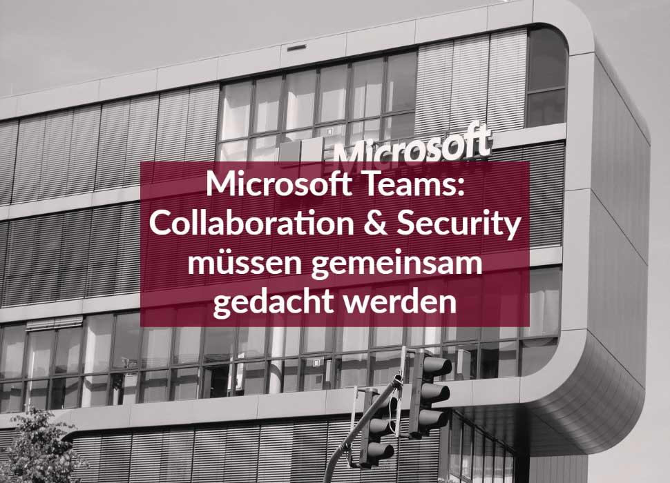 Microsoft Teams: Collaboration & Security müssen gemeinsam gedacht werden