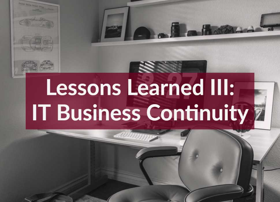 Lessons Learned III: IT Business Continuity