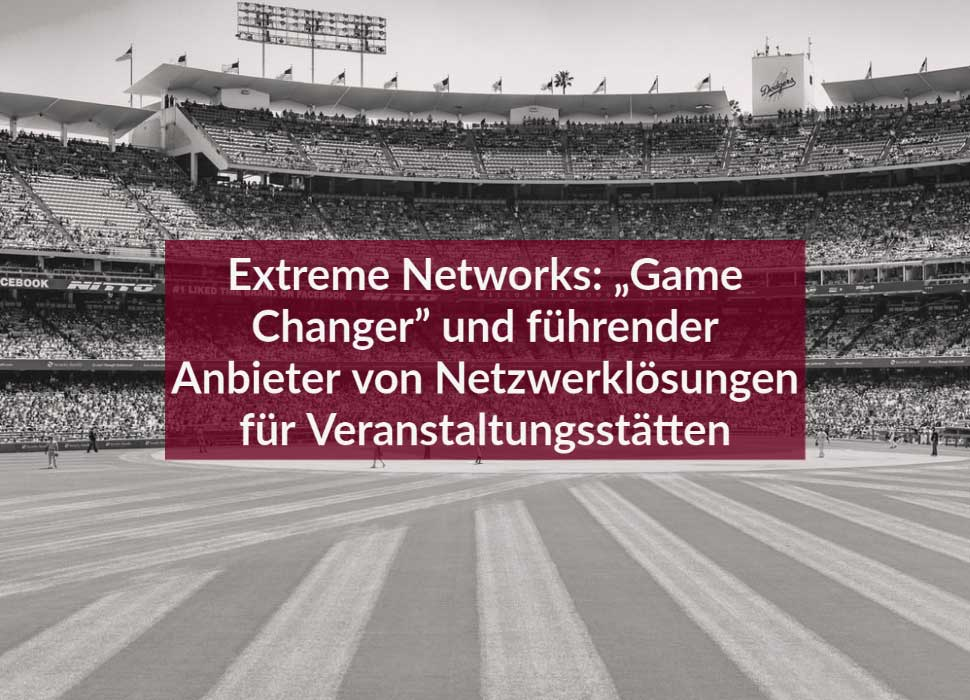 """Extreme Networks: """"Game Changer"""" und führender Anbieter von Netzwerklösungen für Veranstaltungsstätten"""