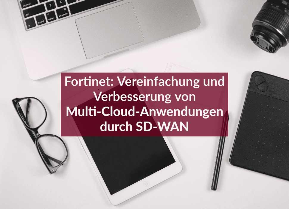 Fortinet: Vereinfachung und Verbesserung von Multi-Cloud-Anwendungen durch SD-WAN
