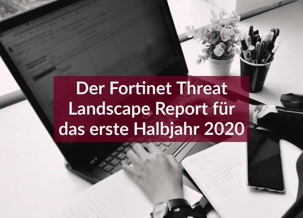 Der Fortinet Threat Landscape Report für das erste Halbjahr 2020