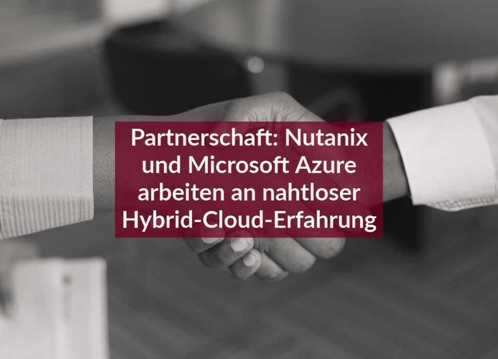 Partnerschaft: Nutanix und Microsoft Azure arbeiten an nahtloser Hybrid-Cloud-Erfahrung