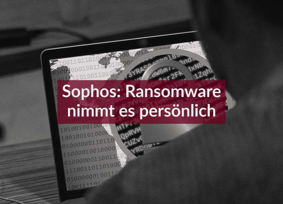 Sophos: Ransomware nimmt es persönlich