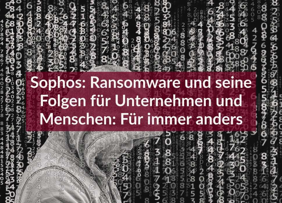 Sophos: Ransomware und seine Folgen für Unternehmen und Menschen: Für immer anders