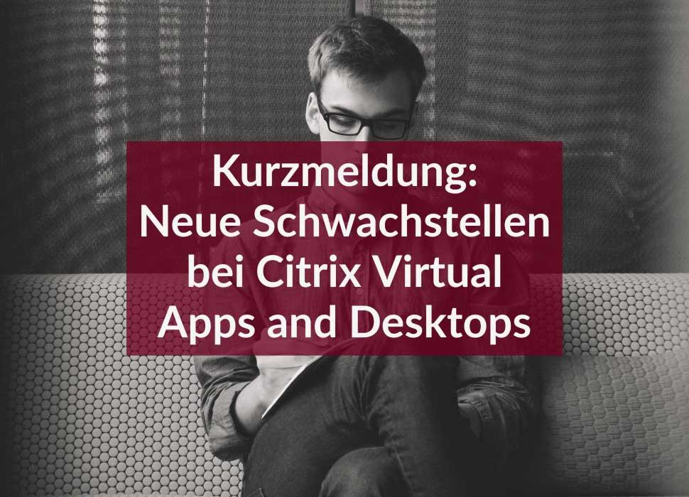 Kurzmeldung: Neue Schwachstellen bei Citrix Virtual Apps and Desktops