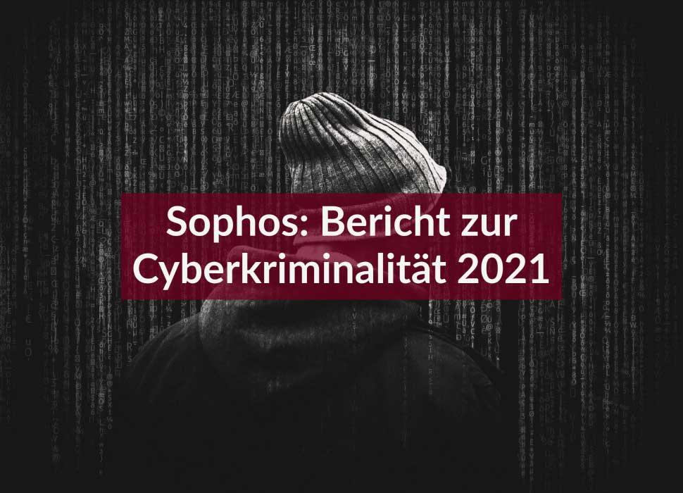 Sophos: Bericht zur Cyberkriminalität 2021